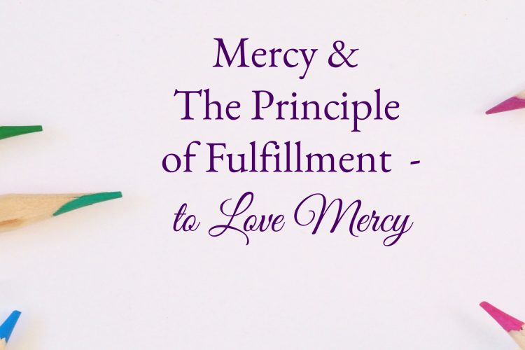 Mercy & The Principle of Fulfillment - to love mercy