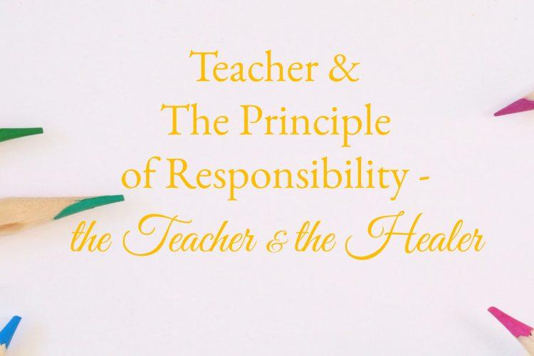Teacher & The Principle of Responsibility ~ the Teacher & the Healer